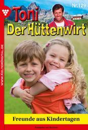 Toni der Hüttenwirt 129 – Heimatroman - Freunde aus Kindertagen