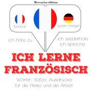 Ich lerne Französisch - Ich höre zu, ich wiederhole, ich spreche : Sprachmethode