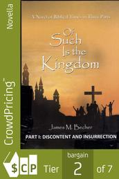 Of Such Is The Kingdom, PART I: Discontent and Insurrection - A Novel of the Christ and the Roman Empire