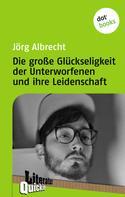 Jörg Albrecht: Die große Glückseligkeit der Unterworfenen und ihre Leidenschaft - Literatur-Quickie
