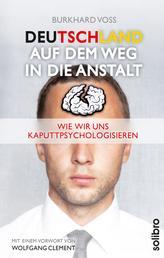 Deutschland auf dem Weg in die Anstalt - Wie wir uns kaputtpsychologisieren. Mit einem Vorwort von Wolfgang Clement
