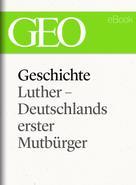 : Geschichte: Luther – Deutschlands erster Mutbürger (GEO eBook Single)