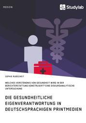 Gesundheitliche Eigenverantwortung in der Berichterstattung deutschsprachiger Printmedien. Welches Verständnis von Gesundheit wird konstruiert? - Eine diskursanalytische Untersuchung