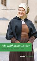 Christiane Dalichow: Ich, Katharina Luther