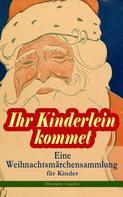 Hans Christian Andersen: Ihr Kinderlein kommet - Eine Weihnachtsmärchensammlung für Kinder (Illustrierte Ausgabe)