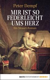 Mir ist so federleicht ums Herz - Ein Mozart-Roman