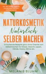 Naturkosmetik natürlich selber machen - Erfrischende Rezepte ganz ohne Chemie zum Selbermachen für Körper, Gesicht, Lippen, Hände, Haare, Zähne etc. - inkl. den besten Tipps zur Zutatenwahl und zum Haltbarmachen