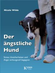 Der ängstliche Hund - Stress, Unsicherheiten und Angst wirkungsvoll begegnen