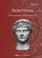 Agrippina. Kaisermacherin - Kaisermörderin - Historischer Roman