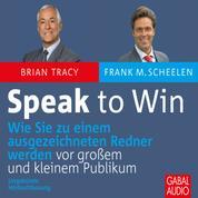 Speak to win - Wie Sie zu einem ausgezeichneten Redner werden vor großem und kleinen Publikum