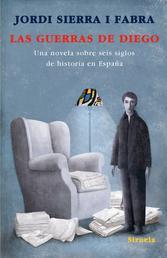 Las guerras de Diego - Una novela sobre seis siglos de historia en España