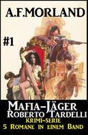 A. F. Morland: Mafia-Jäger Roberto Tardelli #1 - Krimi-Serie: 5 Romane in einem Band