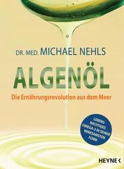 Algenöl - Lebenswichtiges Omega-3 in seiner wirksamsten Form - Krankheiten natürlich vorbeugen ─ von Asthma bis Neurodermitis, von Burnout bis Alzheimer, von Bluthochdruck bis Arteriosklerose, von Depression bis Demenz