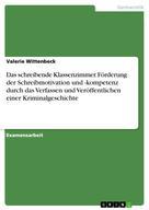 Valerie Wittenbeck: Das schreibende Klassenzimmer. Förderung der Schreibmotivation und -kompetenz durch das Verfassen und Veröffentlichen einer Kriminalgeschichte