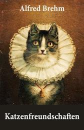 Katzenfreundschaften (4 wunderschöne Katzengeschichten vom Tiervater Alfred Brehm) - Die Katze, das unbekannte Wesen (Die Zauberkatze) + Die Katzen-Etikette + Katzenfreundschaften (Katz und Maus) + Meine wilde Falbkatze