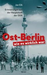 Ost-Berlin, wie es wirklich war - Erinnerungen aus der Hauptstadt der DDR
