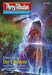 """Perry Rhodan 2840: Der Extraktor - Perry Rhodan-Zyklus """"Die Jenzeitigen Lande"""""""