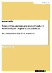 Change Management. Zusammenwachsen verschiedener Organisationseinheiten - Ein Changeprojekt am Standort Regensburg