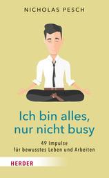 Ich bin alles, nur nicht busy - 49 Impulse für bewusstes Leben und Arbeiten