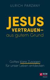 Jesus vertrauen - aus gutem Grund - Gottes klare Zusagen für unser Leben entdecken