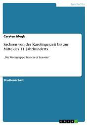 """Sachsen von der Karolingerzeit bis zur Mitte des 11. Jahrhunderts - """"Die Wortgruppe Francia et Saxonia"""""""