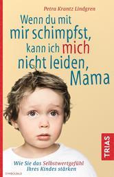 Wenn du mit mir schimpfst, kann ich mich nicht leiden, Mama - Wie Sie das Selbstwertgefühl Ihres Kindes stärken