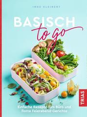 Basisch to go - Einfache Rezepte fürs Büro und flotte Feierabend-Gerichte