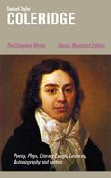 Samuel Taylor Coleridge: The Complete Works: Poetry, Plays, Literary Essays, Lectures, Autobiography and Letters (Classic Illustrated Edition)