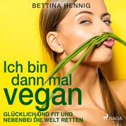 Ich bin dann mal vegan - Glücklich und fit und nebenbei die Welt retten (Gekürzt)