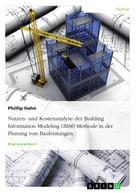 Phillip Hahn: Nutzen- und Kostenanalyse der Building Information Modeling (BIM) Methode in der Planung von Bauleistungen