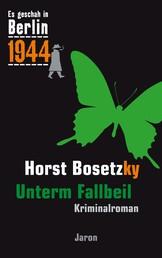 Unterm Fallbeil - Kappes 18. Fall. Kriminalroman (Es geschah in Berlin 1944)
