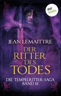 Jean LeMaittre: Die Tempelritter-Saga - Band 15: Der Ritter des Todes ★★★★
