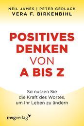 Positives Denken von A bis Z - So nutzen Sie die Kraft des Wortes, um Ihr Leben zu ändern