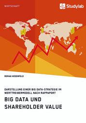 Big Data und Shareholder Value. Darstellung einer Big Data-Strategie im Werttreibermodell nach Rappaport