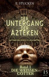 Der Untergang der Azteken. Band I - Die weißen Götter