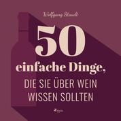 50 einfache Dinge, die Sie über Wein wissen sollten (Ungekürzt)