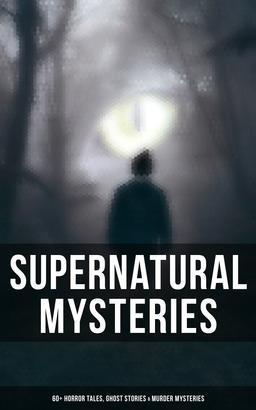 Supernatural Mysteries: 60+ Horror Tales, Ghost Stories & Murder Mysteries