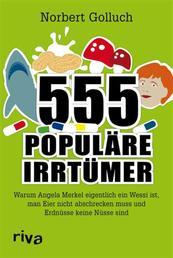 555 populäre Irrtümer - Warum Angela Merkel eigentlich ein Wessi ist, man Eier nicht abschrecken muss und Erdnüsse keine Nüsse sind