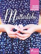 Marie Louise Fischer: Mutterliebe