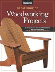 Great Book of Woodworking Projects - 50 Projects For Indoor Improvements And Outdoor Living from the Experts at American Woodworker
