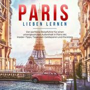 Paris lieben lernen: Der perfekte Reiseführer für einen unvergesslichen Aufenthalt in Paris - inkl. Insider-Tipps, Tipps zum Geldsparen und Packliste