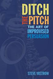 Ditch the Pitch - The Art of Improvised Persuasion