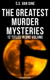 The Greatest Murder Mysteries of S. S. Van Dine - 12 Titles in One Volume (Illustrated Edition) - The Benson Murder Case, The Canary Murder Case, The Greene Murder Case, The Bishop Murder Case, The Scarab Murder Case, The Kennel Murder Case, The Dragon Murder Case, The Casino Murder Case…