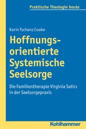 Hoffnungsorientierte Systemische Seelsorge - Die Familientherapie Virginia Satirs in der Seelsorgepraxis