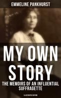 Emmeline Pankhurst: MY OWN STORY: The Memoirs of an Influential Suffragette (Illustrated Edition)