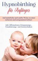 Marie Hofmann: Hypnobirthing für Anfänger: Auf natürliche und sanfte Weise zu einer sicheren und entspannten Geburt - inkl. Affirmationen, Entspannungs-, Visualisierungs- und Atemtechniken