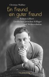 Ein Freund, ein guter Freund - Robert Gilbert – Lieddichter zwischen Schlager und Weltrevolution. Eine Biographie