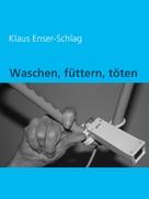 Klaus Enser-Schlag: Waschen, füttern, töten