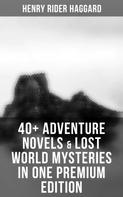 Henry Rider Haggard: 40+ Adventure Novels & Lost World Mysteries in One Premium Edition: King Solomon's Mines, The Wizard, The Treasure of the Lake, Ayesha, Child of Storm, She, Heart of the World, The Yellow God…