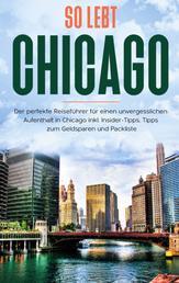 So lebt Chicago: Der perfekte Reiseführer für einen unvergesslichen Aufenthalt in Chicago inkl. Insider-Tipps, Tipps zum Geldsparen und Packliste